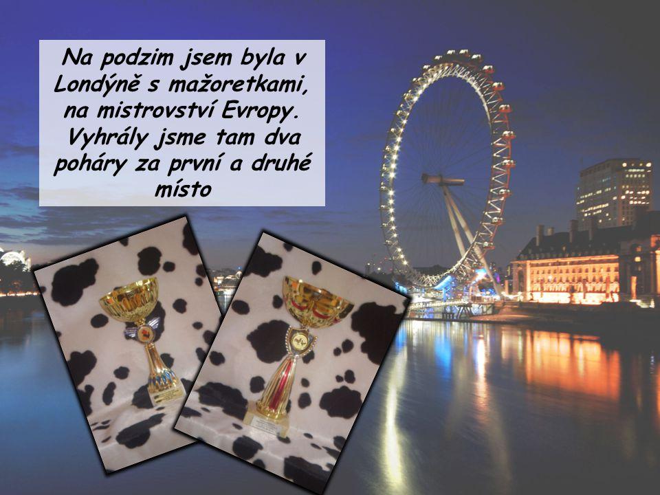Na podzim jsem byla v Londýně s mažoretkami, na mistrovství Evropy. Vyhrály jsme tam dva poháry za první a druhé místo