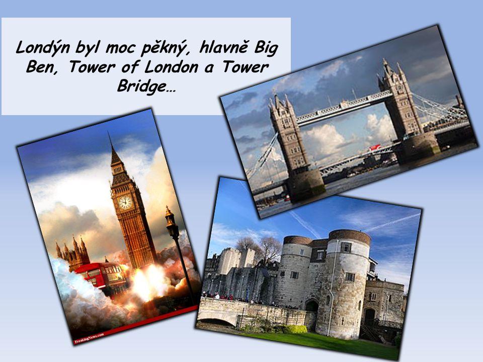 Londýn byl moc pěkný, hlavně Big Ben, Tower of London a Tower Bridge…