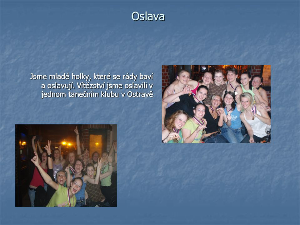Oslava Jsme mladé holky, které se rády baví a oslavují. Vítězství jsme oslavili v jednom tanečním klubu v Ostravě