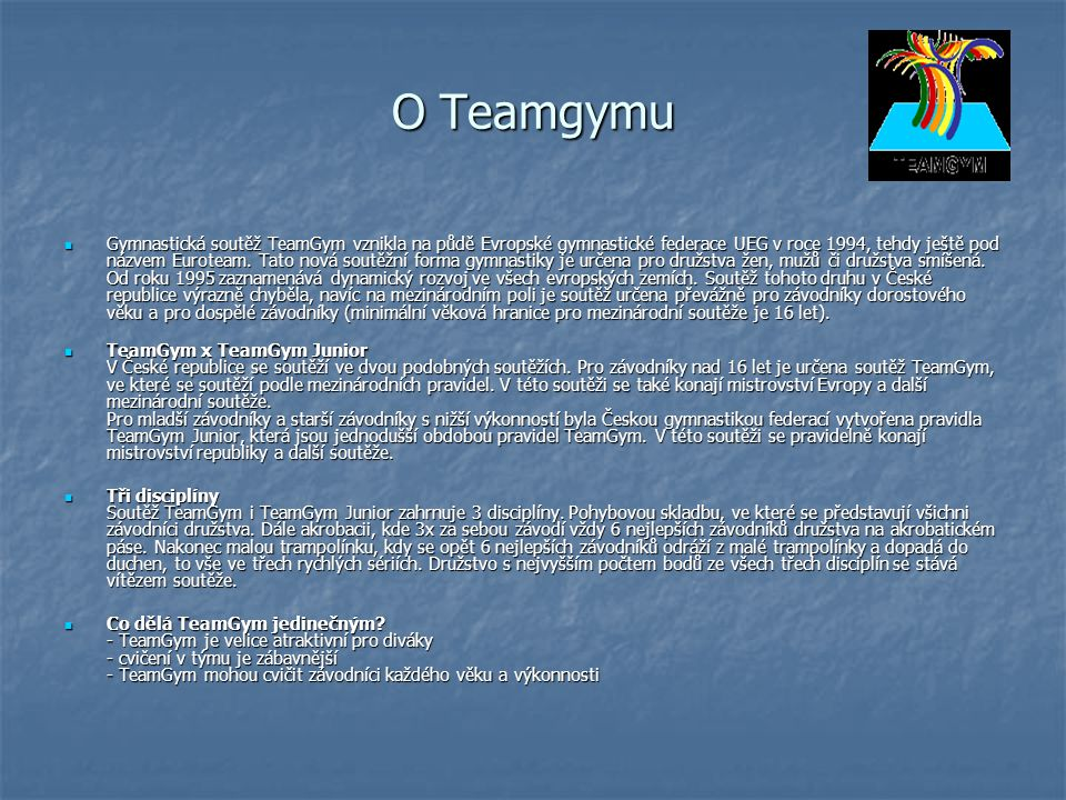 O Teamgymu Gymnastická soutěž TeamGym vznikla na půdě Evropské gymnastické federace UEG v roce 1994, tehdy ještě pod názvem Euroteam. Tato nová soutěž