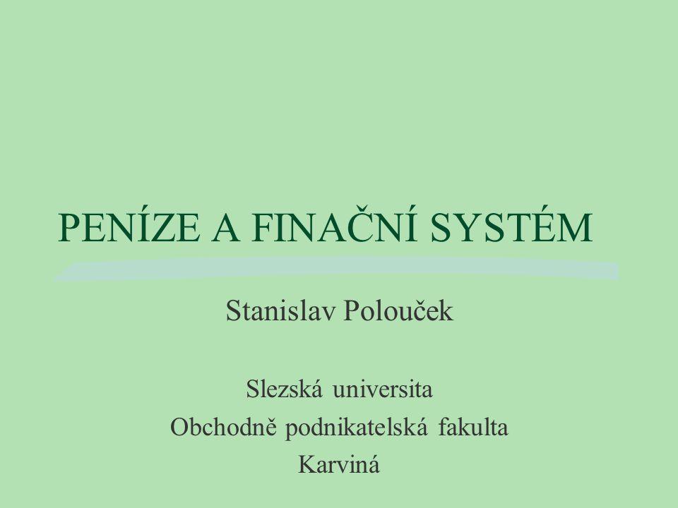 PENÍZE A FINAČNÍ SYSTÉM Stanislav Polouček Slezská universita Obchodně podnikatelská fakulta Karviná