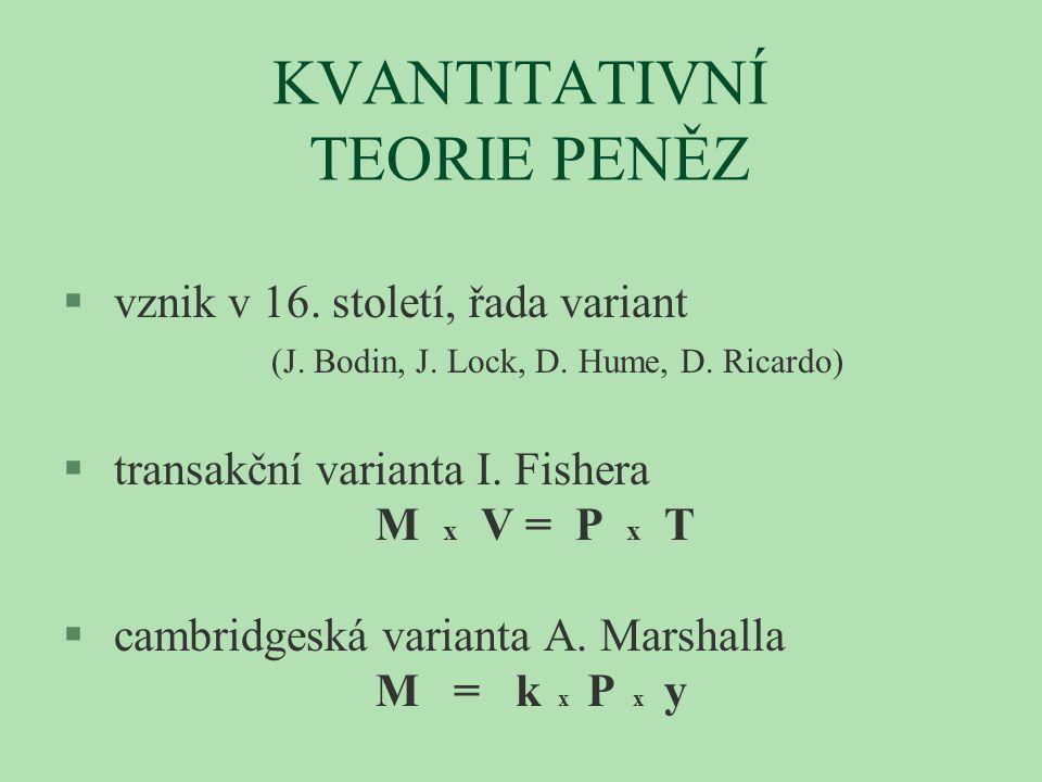 KVANTITATIVNÍ TEORIE PENĚZ § vznik v 16. století, řada variant (J. Bodin, J. Lock, D. Hume, D. Ricardo) § transakční varianta I. Fishera M x V = P x T