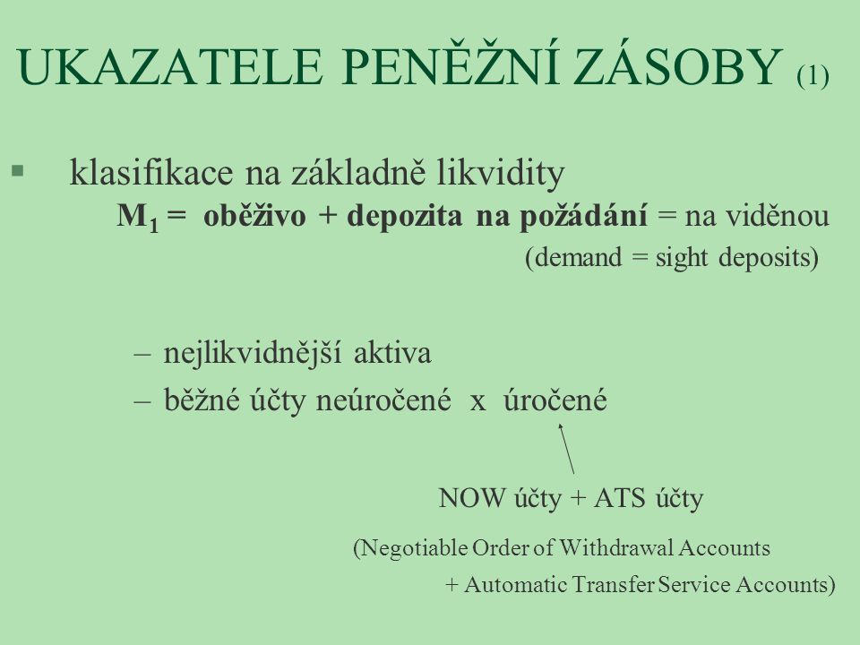 UKAZATELE PENĚŽNÍ ZÁSOBY (1) § klasifikace na základně likvidity M 1 = oběživo + depozita na požádání = na viděnou (demand = sight deposits) – nejlikv