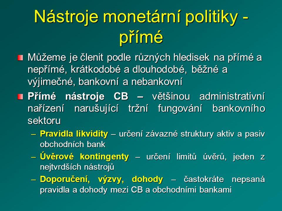 Nástroje monetární politiky - přímé Můžeme je členit podle různých hledisek na přímé a nepřímé, krátkodobé a dlouhodobé, běžné a výjimečné, bankovní a nebankovní Přímé nástroje CB – většinou administrativní nařízení narušující tržní fungování bankovního sektoru –Pravidla likvidity – určení závazné struktury aktiv a pasiv obchodních bank –Úvěrové kontingenty – určení limitů úvěrů, jeden z nejtvrdších nástrojů –Doporučení, výzvy, dohody – častokráte nepsaná pravidla a dohody mezi CB a obchodními bankami