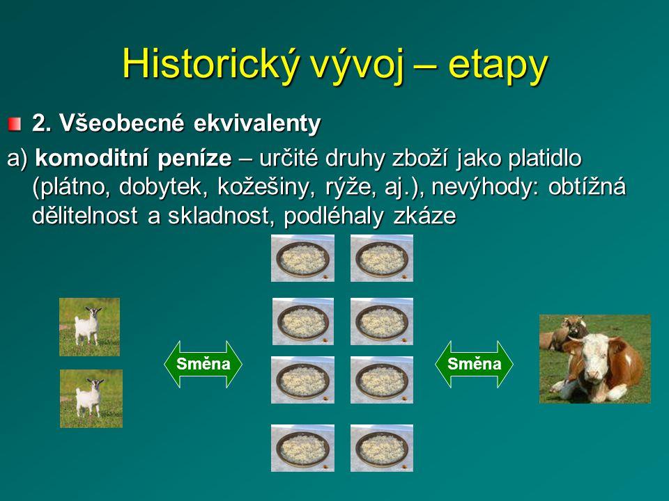 Historický vývoj – etapy b) kovové peníze – z dobově drahých kovů, dělitelné, skladovatelné, nepodléhaly zkáze Směna