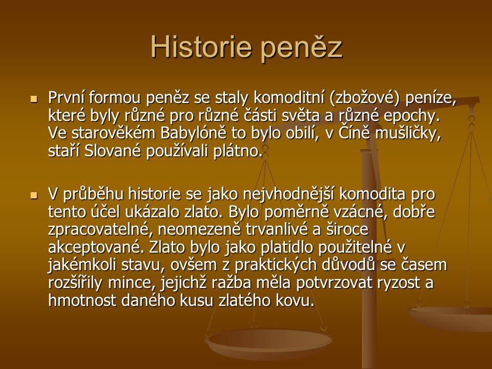 Historie peněz První formou peněz se staly komoditní (zbožové) peníze, které byly různé pro různé části světa a různé epochy.