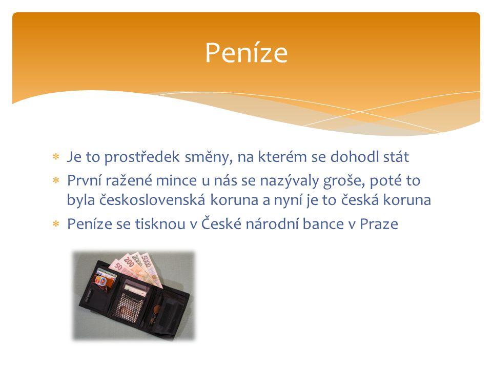  Je to prostředek směny, na kterém se dohodl stát  První ražené mince u nás se nazývaly groše, poté to byla československá koruna a nyní je to česká koruna  Peníze se tisknou v České národní bance v Praze Peníze