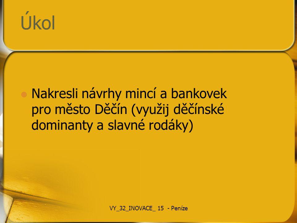 Úkol Nakresli návrhy mincí a bankovek pro město Děčín (využij děčínské dominanty a slavné rodáky) VY_32_INOVACE_ 15 - Peníze
