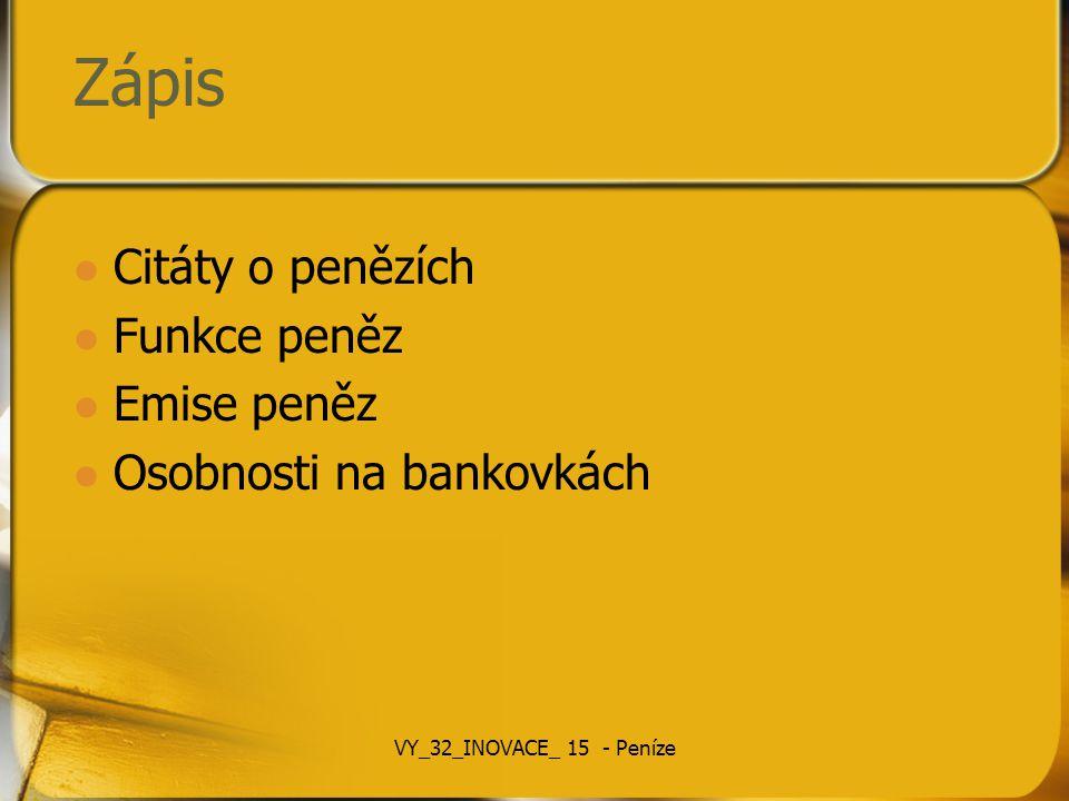 Zápis Citáty o penězích Funkce peněz Emise peněz Osobnosti na bankovkách VY_32_INOVACE_ 15 - Peníze