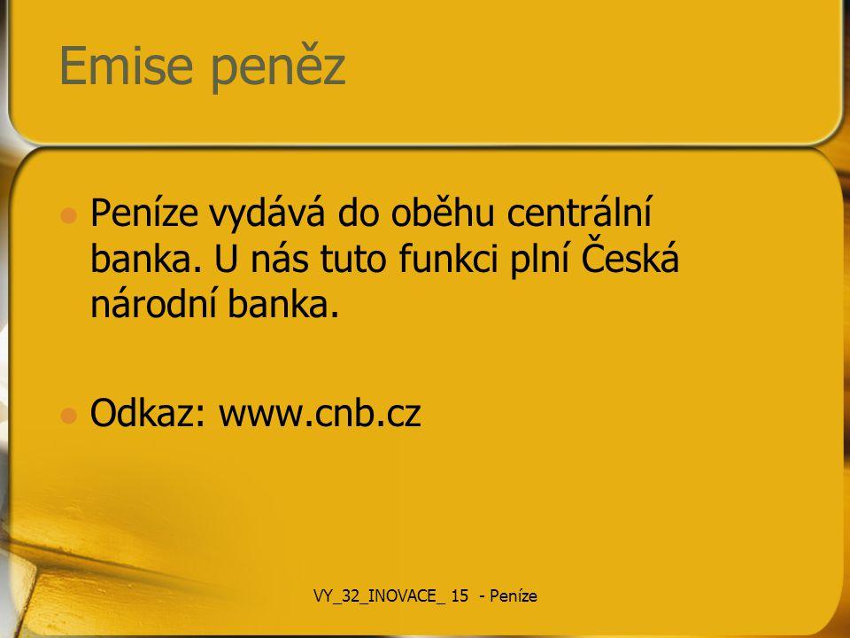 Emise peněz Peníze vydává do oběhu centrální banka. U nás tuto funkci plní Česká národní banka. Odkaz: www.cnb.cz VY_32_INOVACE_ 15 - Peníze