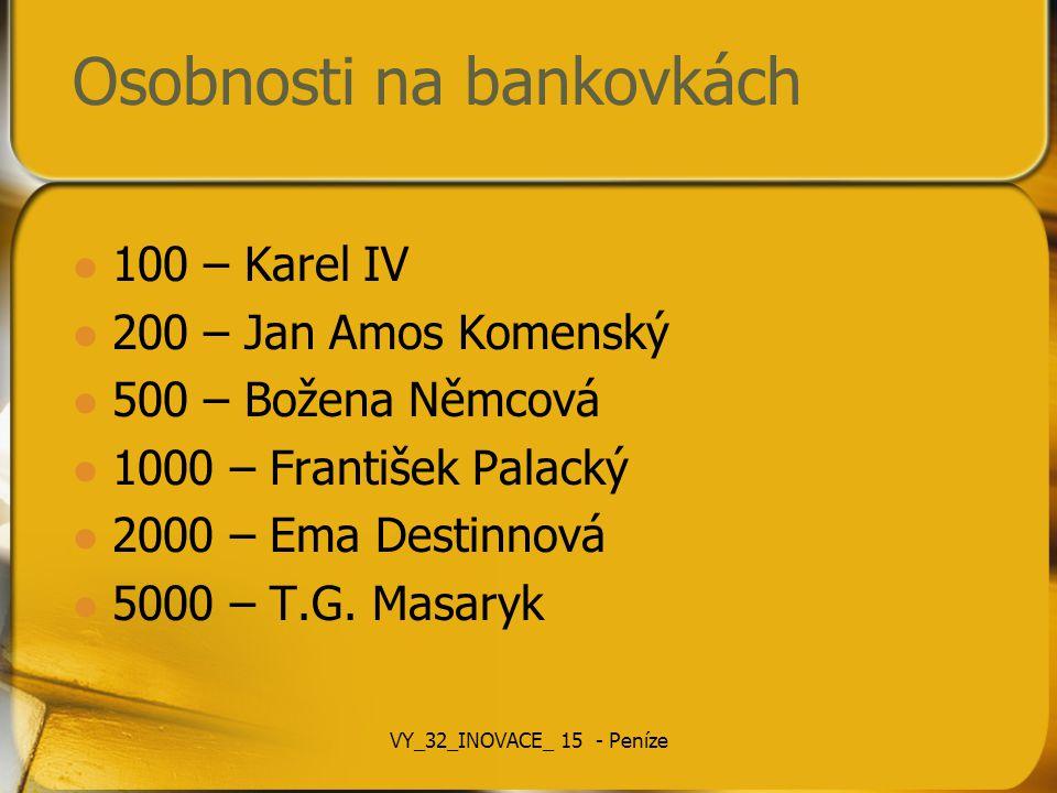 Osobnosti na bankovkách 100 – Karel IV 200 – Jan Amos Komenský 500 – Božena Němcová 1000 – František Palacký 2000 – Ema Destinnová 5000 – T.G. Masaryk