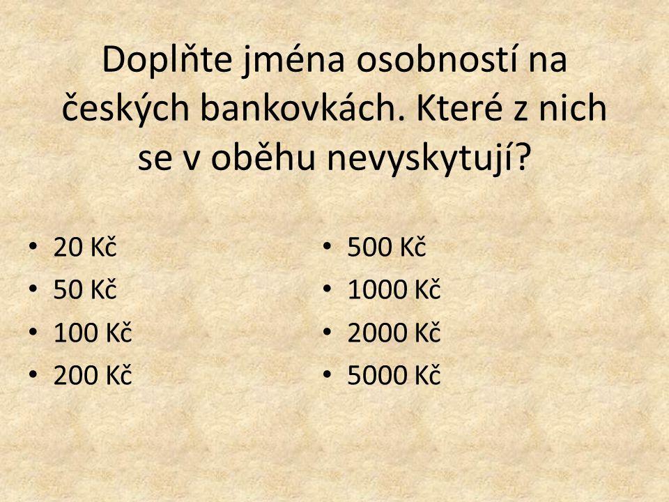 Doplňte jména osobností na českých bankovkách. Které z nich se v oběhu nevyskytují.