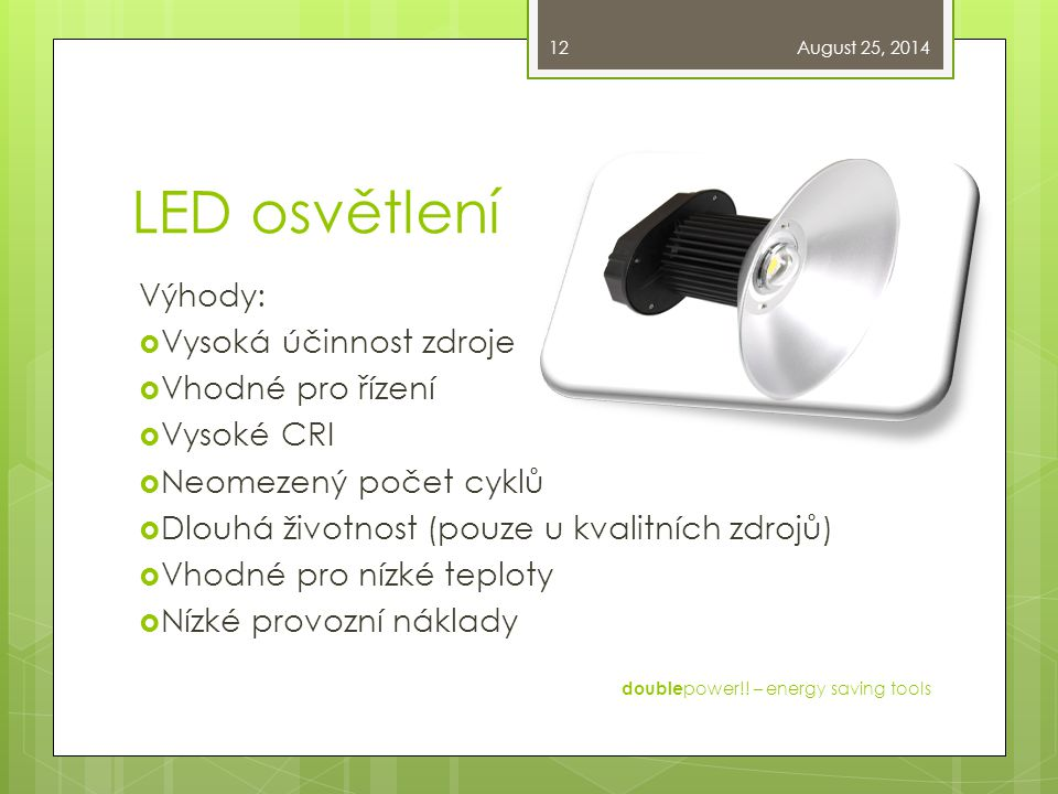 LED osvětlení Výhody:  Vysoká účinnost zdroje  Vhodné pro řízení  Vysoké CRI  Neomezený počet cyklů  Dlouhá životnost (pouze u kvalitních zdrojů)