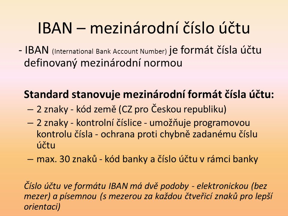 IBAN – mezinárodní číslo účtu - IBAN (International Bank Account Number) je formát čísla účtu definovaný mezinárodní normou Standard stanovuje mezinár