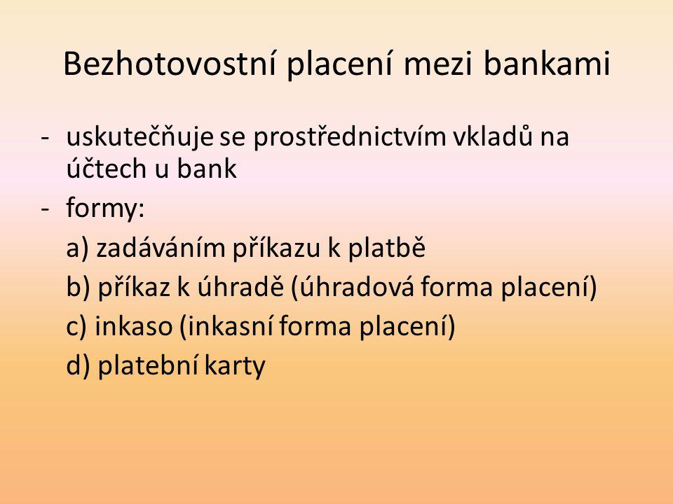 Bezhotovostní placení mezi bankami -uskutečňuje se prostřednictvím vkladů na účtech u bank -formy: a) zadáváním příkazu k platbě b) příkaz k úhradě (úhradová forma placení) c) inkaso (inkasní forma placení) d) platební karty