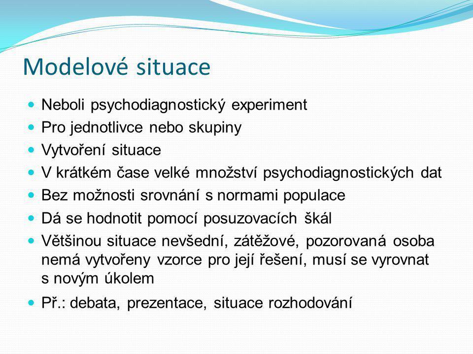Modelové situace Neboli psychodiagnostický experiment Pro jednotlivce nebo skupiny Vytvoření situace V krátkém čase velké množství psychodiagnostickýc