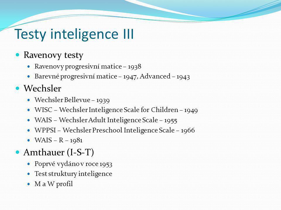 Testy inteligence III Ravenovy testy Ravenovy progresivní matice – 1938 Barevné progresivní matice – 1947, Advanced – 1943 Wechsler Wechsler Bellevue