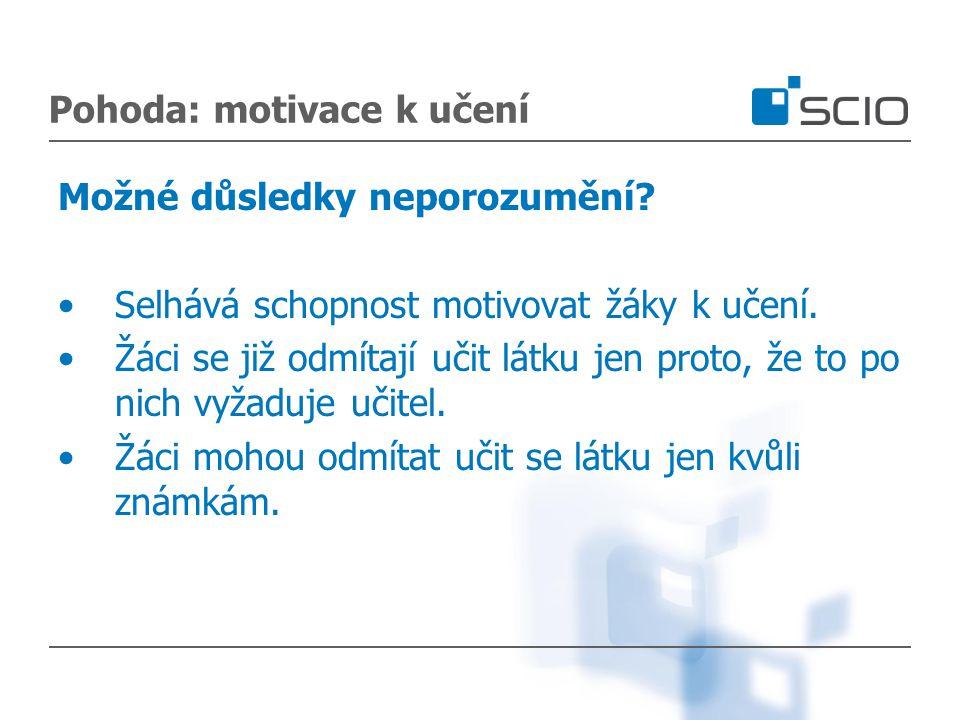 Pohoda: motivace k učení Možné důsledky neporozumění? Selhává schopnost motivovat žáky k učení. Žáci se již odmítají učit látku jen proto, že to po ni