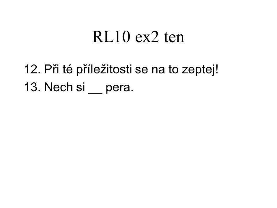 RL10 ex2 ten 12. Při té příležitosti se na to zeptej! 13. Nech si __ pera.