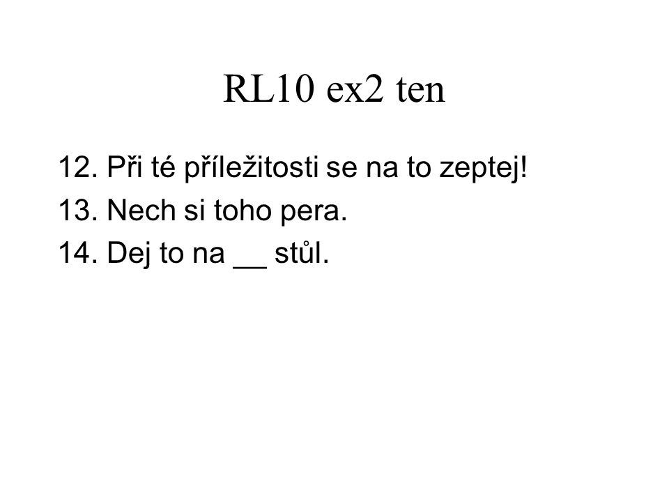 RL10 ex2 ten 12. Při té příležitosti se na to zeptej! 13. Nech si toho pera. 14. Dej to na __ stůl.