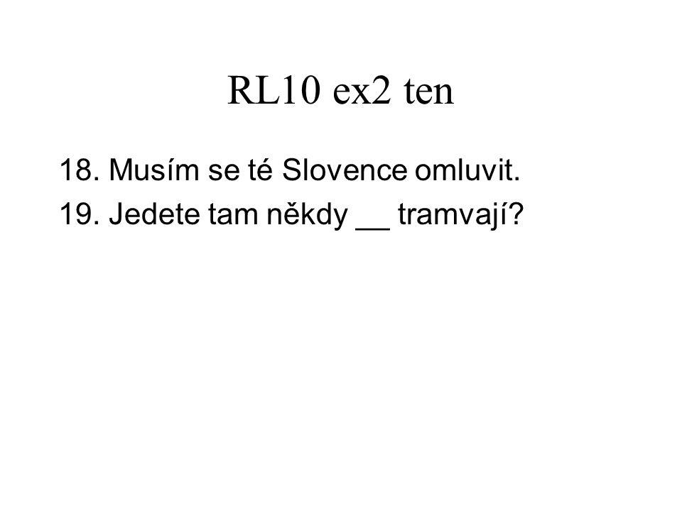 RL10 ex2 ten 18. Musím se té Slovence omluvit. 19. Jedete tam někdy __ tramvají