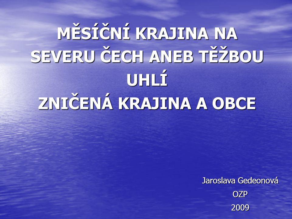 MĚSÍČNÍ KRAJINA NA SEVERU ČECH ANEB TĚŽBOU UHLÍ ZNIČENÁ KRAJINA A OBCE Jaroslava Gedeonová OZP2009