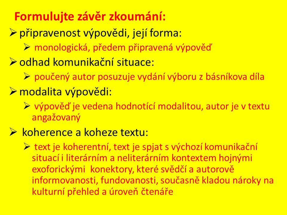 Formulujte závěr zkoumání:  připravenost výpovědi, její forma:  monologická, předem připravená výpověď  odhad komunikační situace:  poučený autor posuzuje vydání výboru z básníkova díla  modalita výpovědi:  výpověď je vedena hodnotící modalitou, autor je v textu angažovaný  koherence a koheze textu:  text je koherentní, text je spjat s výchozí komunikační situací i literárním a neliterárním kontextem hojnými exoforickými konektory, které svědčí a autorově informovanosti, fundovanosti, současně kladou nároky na kulturní přehled a úroveň čtenáře
