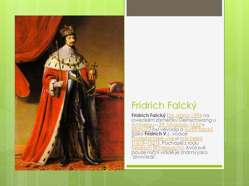 Fridrich Falcký Fridrich Falcký (26. srpna 1596 na loveckém zámečku Deinschwang u Ambergu – 29. listopadu 1632 v Mohuči) byl vévoda a kurfiřt falcký (