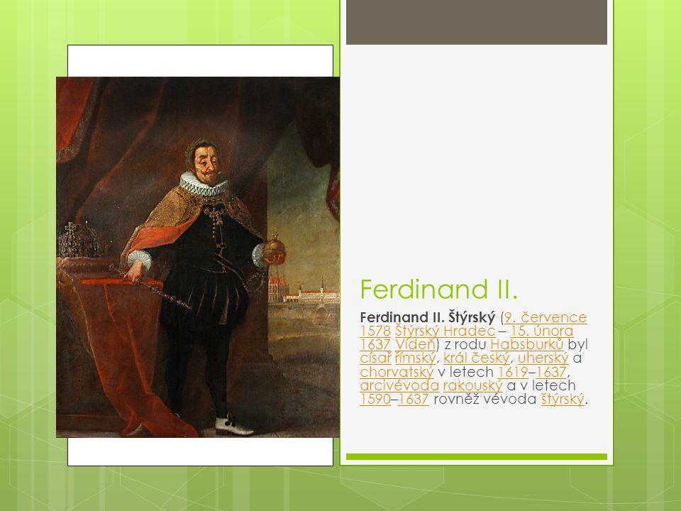 Ferdinand II. Ferdinand II. Štýrský (9. července 1578 Štýrský Hradec – 15. února 1637 Vídeň) z rodu Habsburků byl císař římský, král český, uherský a