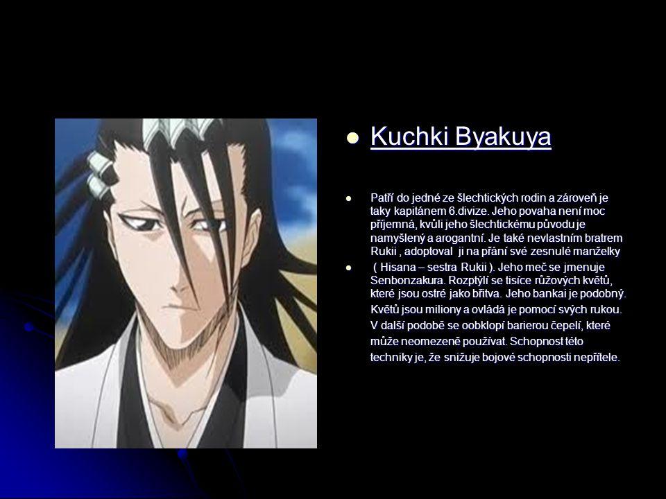 Kuchki Byakuya Kuchki Byakuya Patří do jedné ze šlechtických rodin a zároveň je taky kapitánem 6.divize. Jeho povaha není moc příjemná, kvůli jeho šle