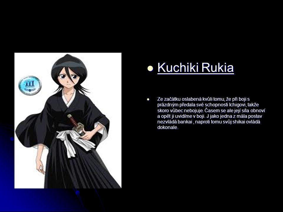 Kuchiki Rukia Kuchiki Rukia Ze začátku oslabená kvůli tomu, že při boji s prázdným předala své schopnosti Ichigovi, takže skoro vůbec nebojuje.
