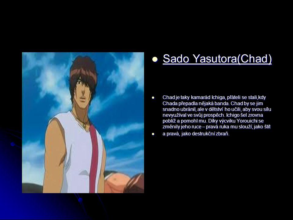 Sado Yasutora(Chad) Sado Yasutora(Chad) Chad je taky kamarád Ichiga, přáteli se stali,kdy Chada přepadla nějaká banda. Chad by se jim snadno ubránil,
