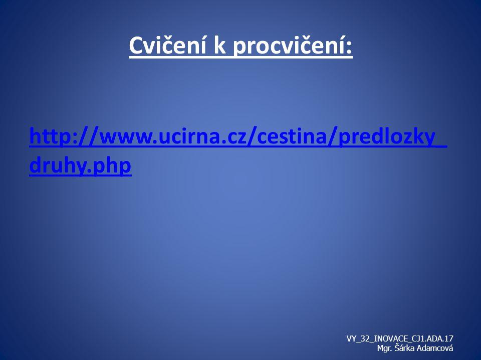 Cvičení k procvičení: http://www.ucirna.cz/cestina/predlozky_ druhy.php VY_32_INOVACE_CJ1.ADA.17 Mgr.