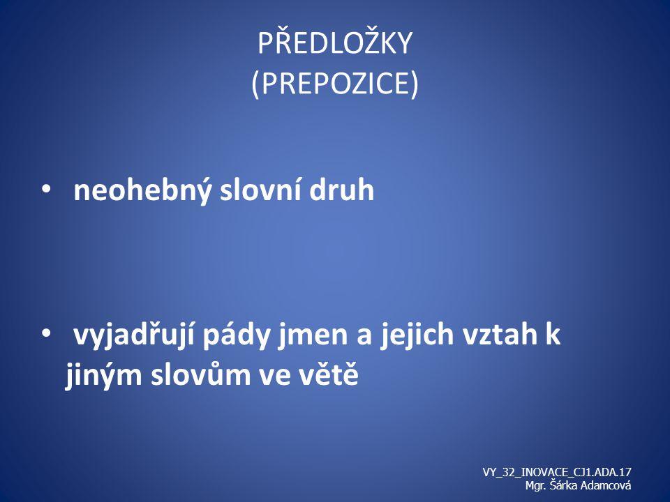 PŘEDLOŽKY (PREPOZICE) neohebný slovní druh vyjadřují pády jmen a jejich vztah k jiným slovům ve větě VY_32_INOVACE_CJ1.ADA.17 Mgr.