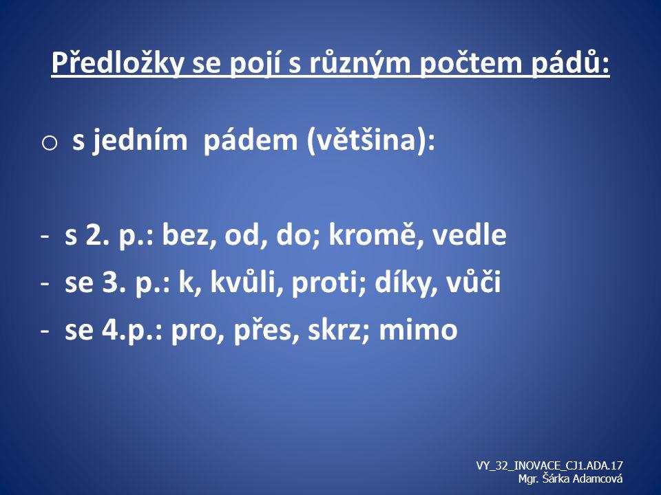 Předložky se pojí s různým počtem pádů: o s jedním pádem (většina): -s 2. p.: bez, od, do; kromě, vedle -se 3. p.: k, kvůli, proti; díky, vůči -se 4.p