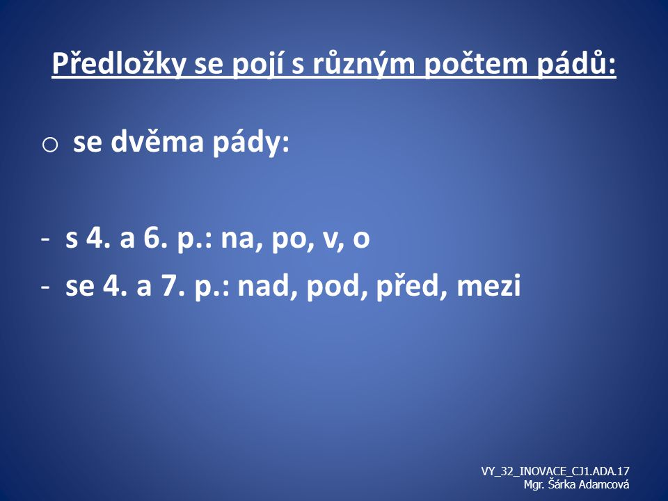Předložky se pojí s různým počtem pádů: o se dvěma pády: -s 4. a 6. p.: na, po, v, o -se 4. a 7. p.: nad, pod, před, mezi VY_32_INOVACE_CJ1.ADA.17 Mgr