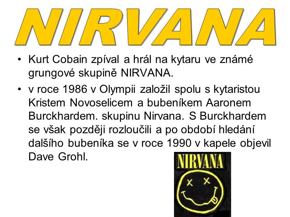 Kurt Cobain zpíval a hrál na kytaru ve známé grungové skupině NIRVANA. v roce 1986 v Olympii založil spolu s kytaristou Kristem Novoselicem a bubeníke