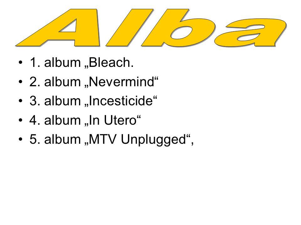 """1. album """"Bleach. 2. album """"Nevermind"""" 3. album """"Incesticide"""" 4. album """"In Utero"""" 5. album """"MTV Unplugged"""","""