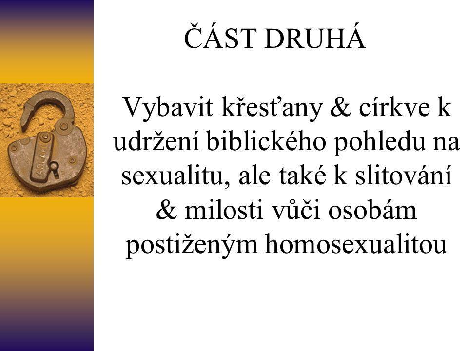 ČÁST DRUHÁ Vybavit křesťany & církve k udržení biblického pohledu na sexualitu, ale také k slitování & milosti vůči osobám postiženým homosexualitou