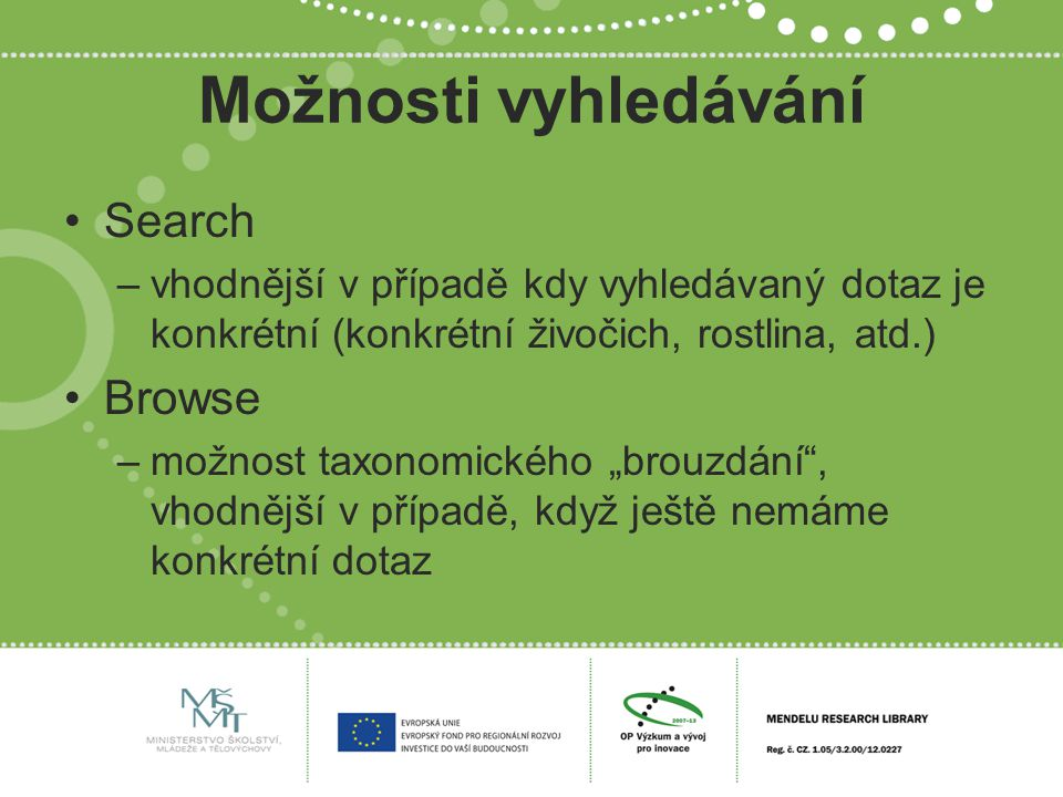 """Možnosti vyhledávání Search –vhodnější v případě kdy vyhledávaný dotaz je konkrétní (konkrétní živočich, rostlina, atd.) Browse –možnost taxonomického """"brouzdání , vhodnější v případě, když ještě nemáme konkrétní dotaz"""