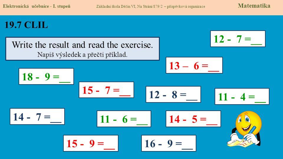 19.7 CLIL Elektronická učebnice - I. stupeň Základní škola Děčín VI, Na Stráni 879/2 – příspěvková organizace Matematika Write the result and read the