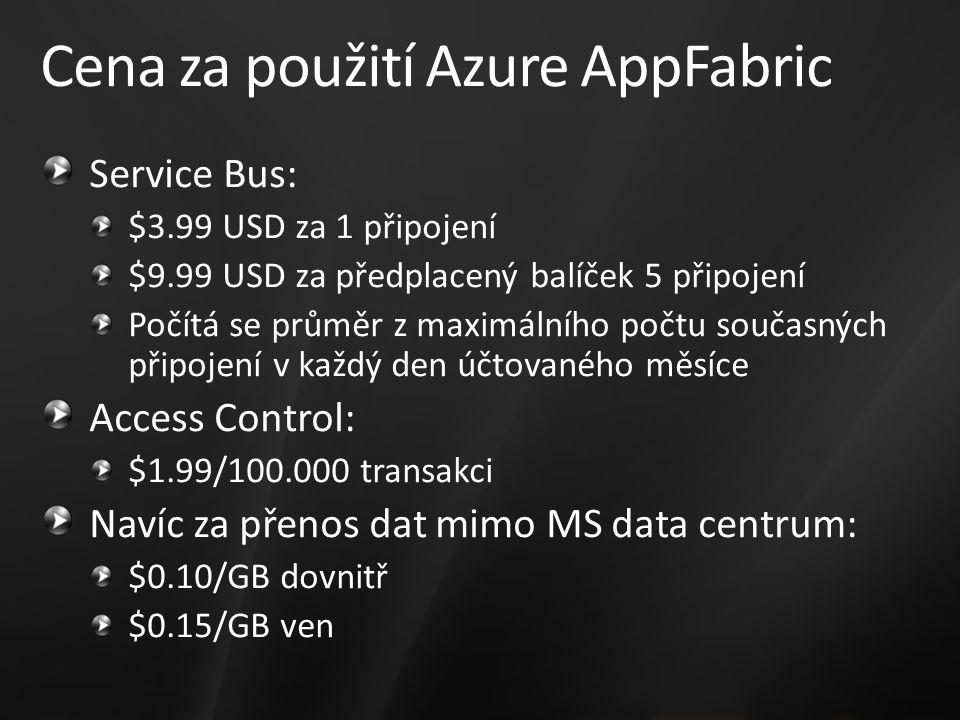 Cena za použití Azure AppFabric Service Bus: $3.99 USD za 1 připojení $9.99 USD za předplacený balíček 5 připojení Počítá se průměr z maximálního počtu současných připojení v každý den účtovaného měsíce Access Control: $1.99/100.000 transakci Navíc za přenos dat mimo MS data centrum: $0.10/GB dovnitř $0.15/GB ven