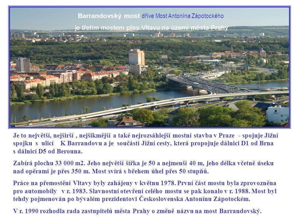 Barrandovský most dříve Most Antonína Zápotockého je třetím mostem přes Vltavu na území města Prahy Je to největší, nejširší, nejšikmější a také nejrozsáhlejší mostní stavba v Praze - spojuje Jižní spojku s ulicí K Barrandovu a je součástí Jižní cesty, která propojuje dálnici D1 od Brna s dálnicí D5 od Berouna.