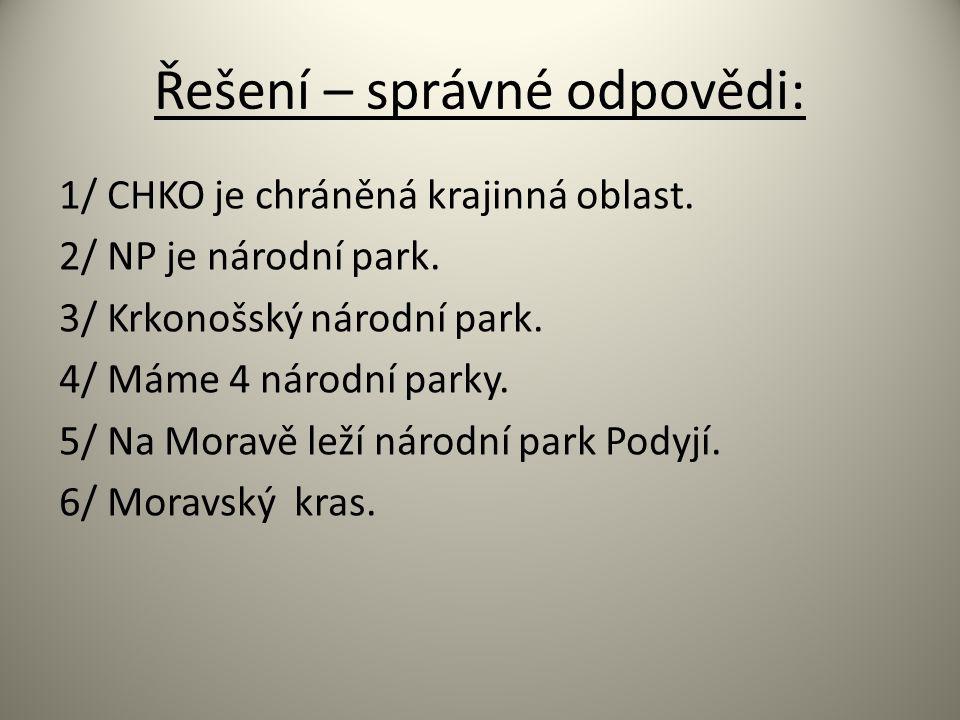 Řešení – správné odpovědi: 1/ CHKO je chráněná krajinná oblast. 2/ NP je národní park. 3/ Krkonošský národní park. 4/ Máme 4 národní parky. 5/ Na Mora