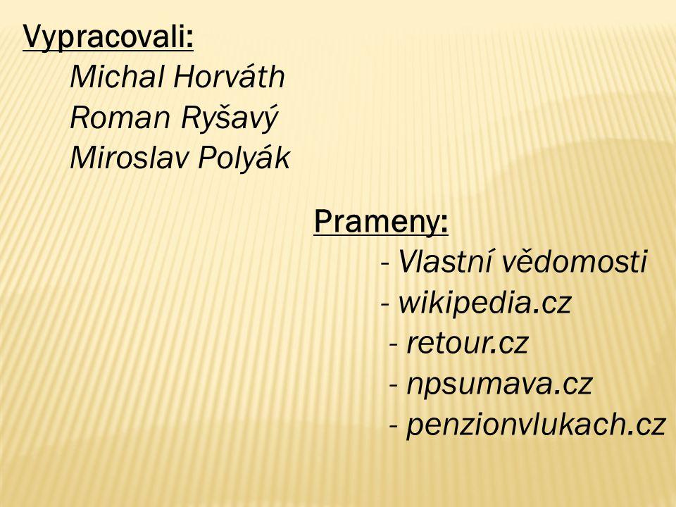 Vypracovali: Michal Horváth Roman Ryšavý Miroslav Polyák Prameny: - Vlastní vědomosti - wikipedia.cz - retour.cz - npsumava.cz - penzionvlukach.cz