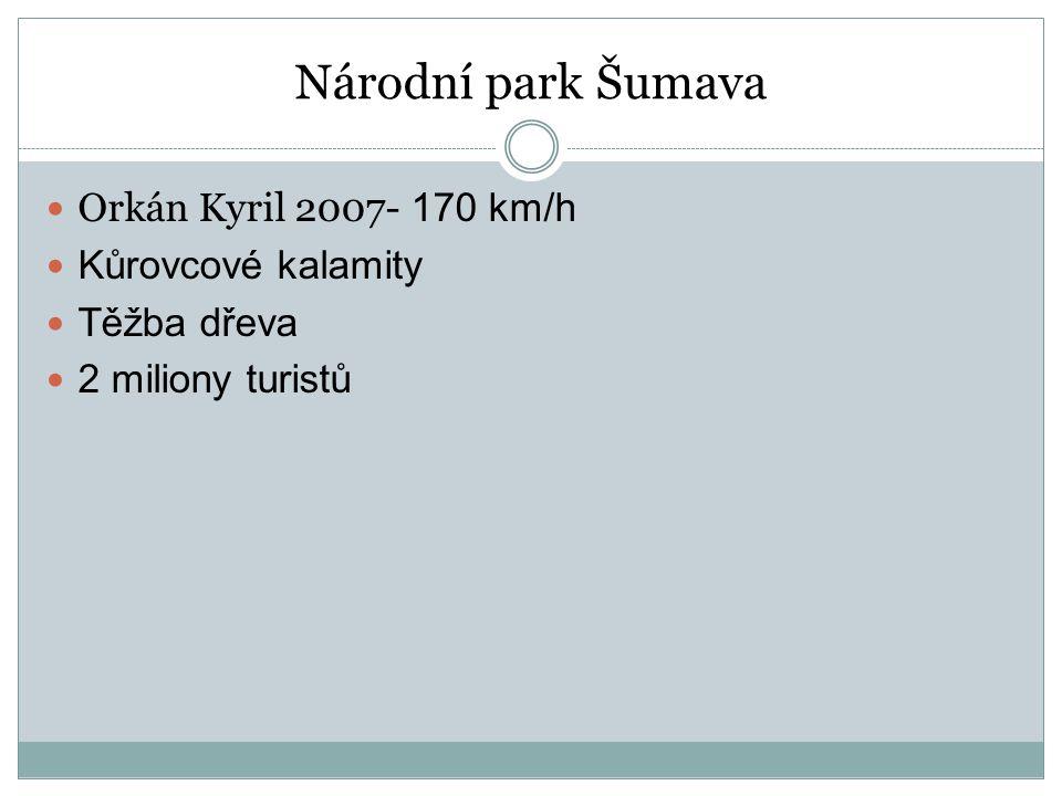 Národní park Šumava Orkán Kyril 2007- 170 km/h Kůrovcové kalamity Těžba dřeva 2 miliony turistů