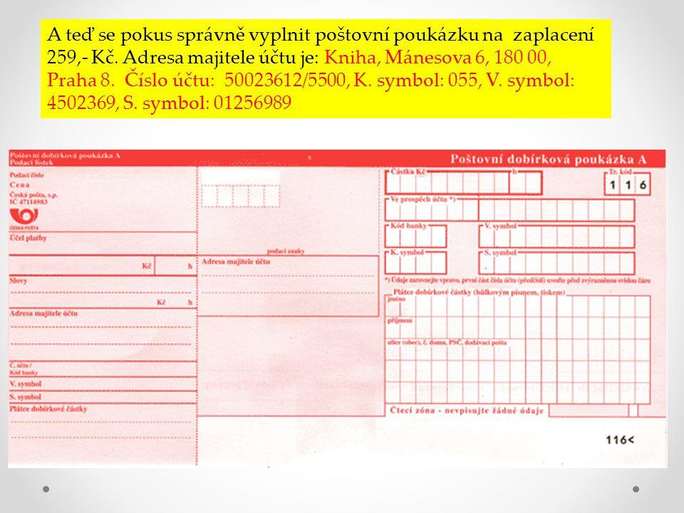 A teď se pokus správně vyplnit poštovní poukázku na zaplacení 259,- Kč. Adresa majitele účtu je: Kniha, Mánesova 6, 180 00, Praha 8. Číslo účtu: 50023