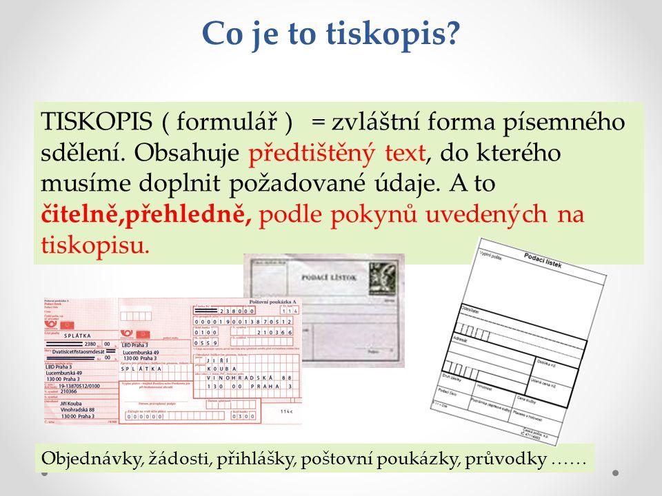 Co je to tiskopis? TISKOPIS ( formulář ) = zvláštní forma písemného sdělení. Obsahuje předtištěný text, do kterého musíme doplnit požadované údaje. A