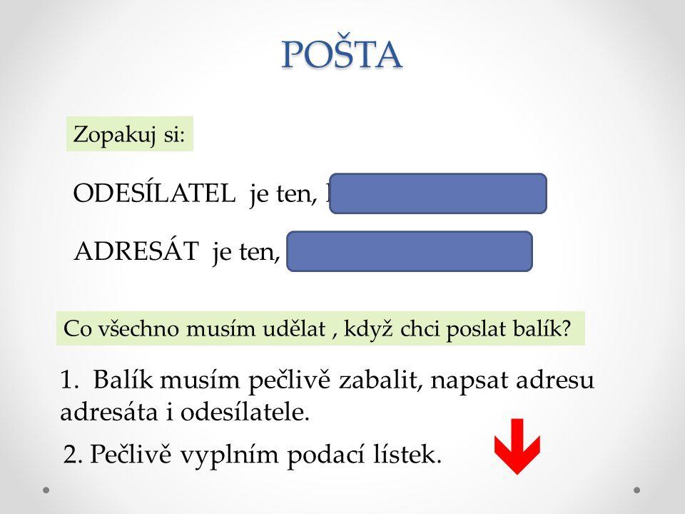 POŠTA Zopakuj si: ODESÍLATEL je ten, kdo dopis odesílá. ADRESÁT je ten, komu je dopis určen. Co všechno musím udělat, když chci poslat balík? 1. Balík