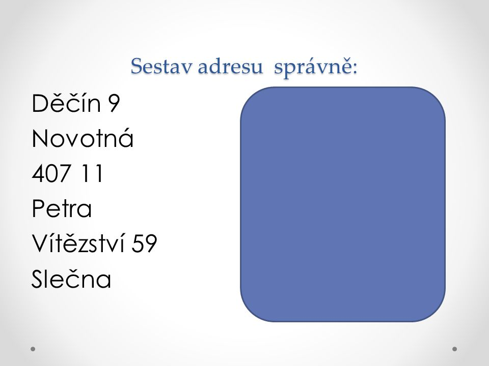 Sestav adresu správně: Slečna Petra Novotná Vítězství 59 Děčín 9 407 11 Děčín 9 Novotná 407 11 Petra Vítězství 59 Slečna